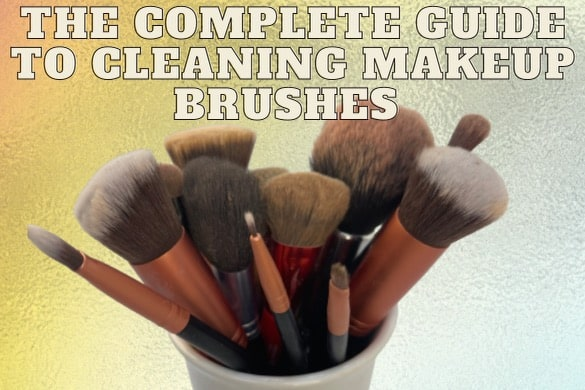 Complete Guide to Cleaning Makeup Brushes