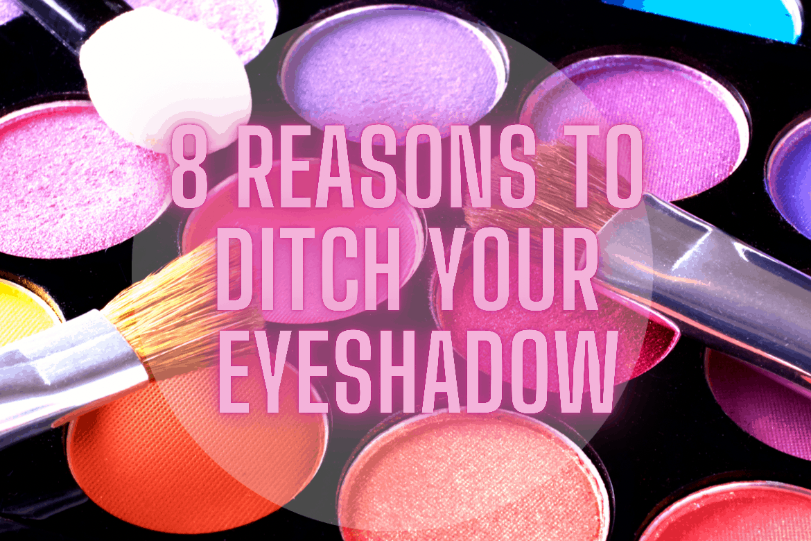 8 reasons to ditch your eyeshadow